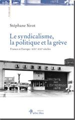 Couverture de l'ouvrage de Stéphane Sirot, Le syndicalisme, la politique et la grève, Arbre bleu éditions, 2011